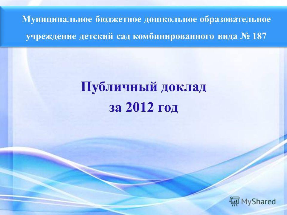 Муниципальное бюджетное дошкольное образовательное учреждение детский сад комбинированного вида 187 Публичный доклад за 2012 год