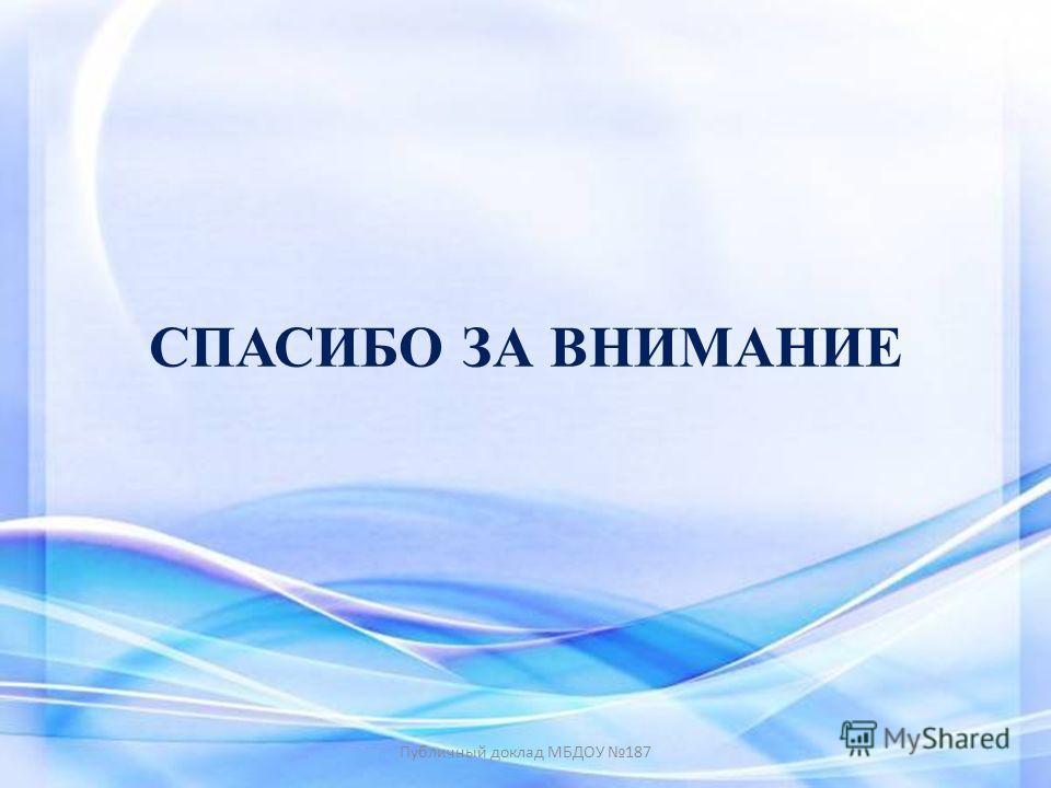 СПАСИБО ЗА ВНИМАНИЕ Публичный доклад МБДОУ 187
