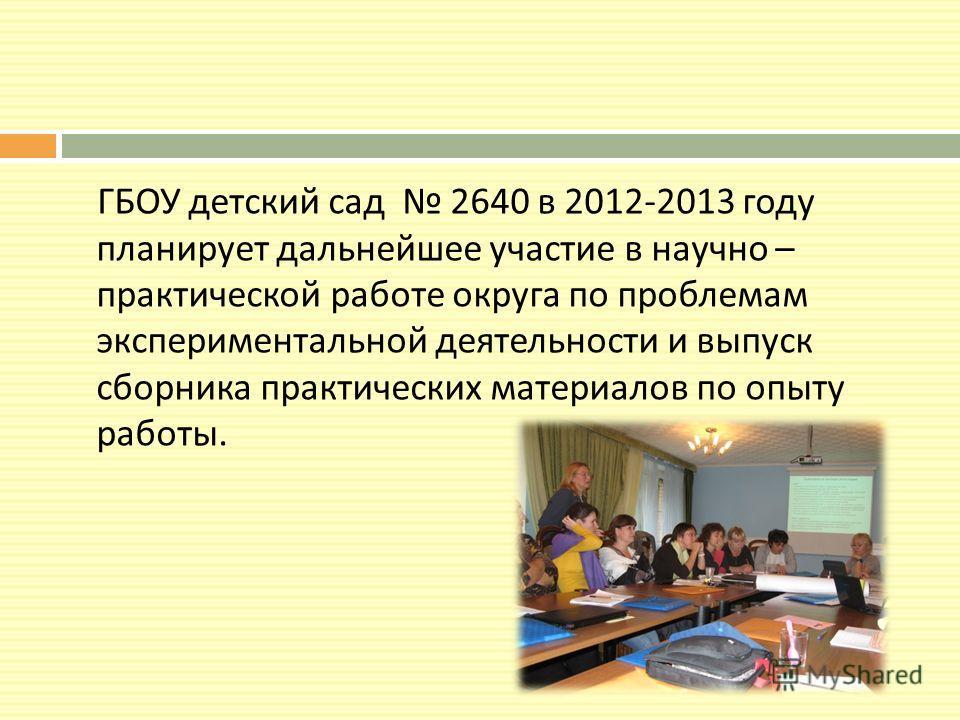 ГБОУ детский сад 2640 в 2012-2013 году планирует дальнейшее участие в научно – практической работе округа по проблемам экспериментальной деятельности и выпуск сборника практических материалов по опыту работы.