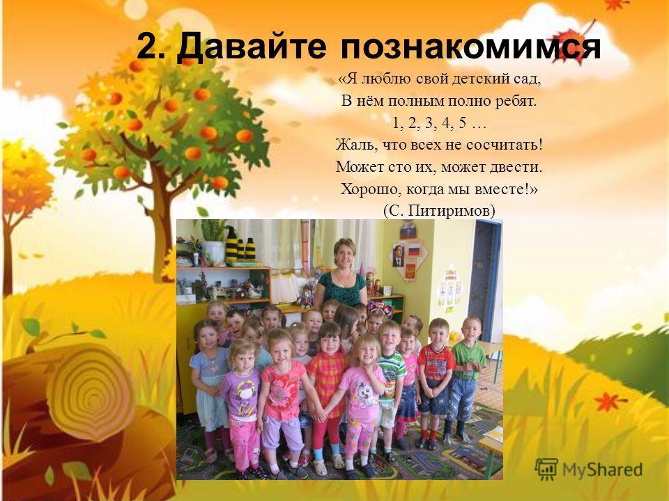 2. Давайте познакомимся «Я люблю свой детский сад, В нём полным полно ребят. 1, 2, 3, 4, 5 … Жаль, что всех не сосчитать! Может сто их, может двести. Хорошо, когда мы вместе!» (С. Питиримов)