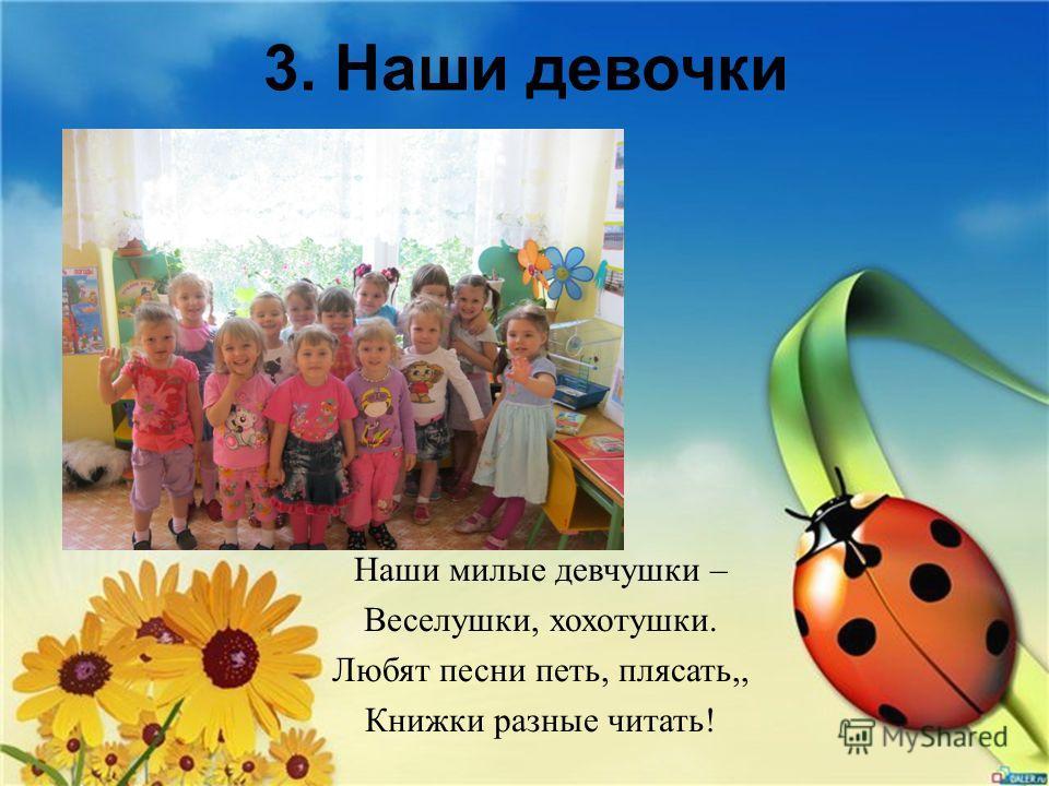 3. Наши девочки Наши милые девчушки – Веселушки, хохотушки. Любят песни петь, плясать,, Книжки разные читать!