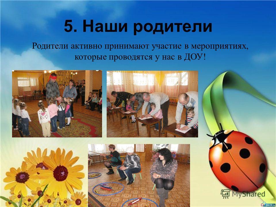 5. Наши родители Родители активно принимают участие в мероприятиях, которые проводятся у нас в ДОУ!