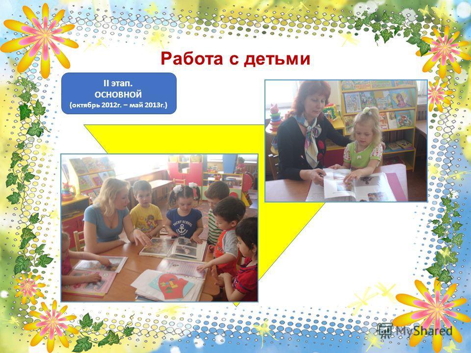 II этап. ОСНОВНОЙ (октябрь 2012г. – май 2013г.) Работа с детьми