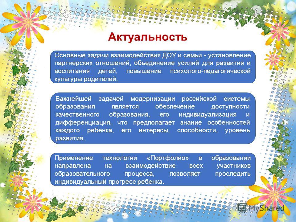 Актуальность Основные задачи взаимодействия ДОУ и семьи - установление партнерских отношений, объединение усилий для развития и воспитания детей, повышение психолого-педагогической культуры родителей. Важнейшей задачей модернизации российской системы
