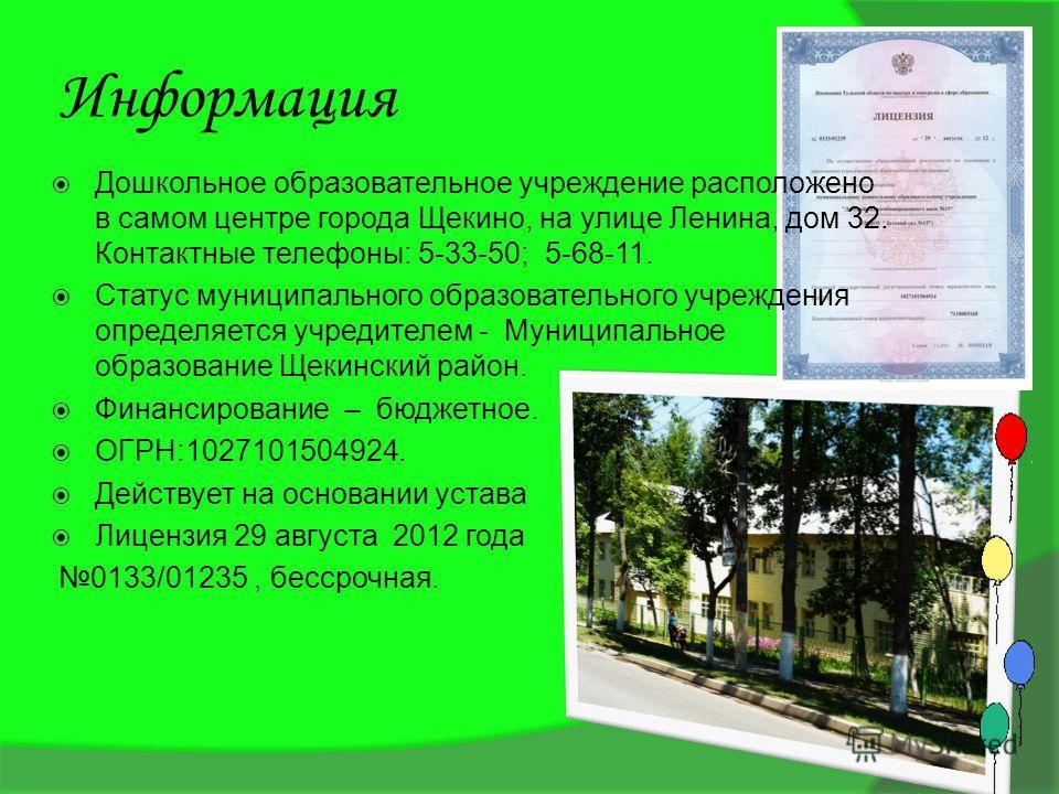 Информация Дошкольное образовательное учреждение расположено в самом центре города Щекино, на улице Ленина, дом 32. Контактные телефоны: 5-33-50; 5-68-11. Статус муниципального образовательного учреждения определяется учредителем - Муниципальное обра