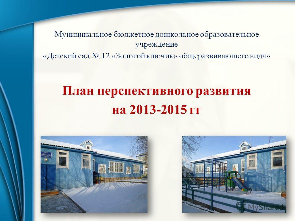 Муниципальное бюджетное дошкольное образовательное учреждение «Детский сад 12 «Золотой ключик» общеразвивающего вида» План перспективного развития на 2013-2015 гг