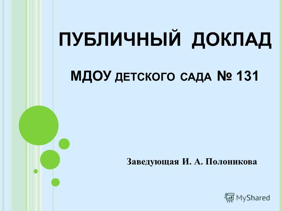 ПУБЛИЧНЫЙ ДОКЛАД МДОУ ДЕТСКОГО САДА 131 Заведующая И. А. Полоникова