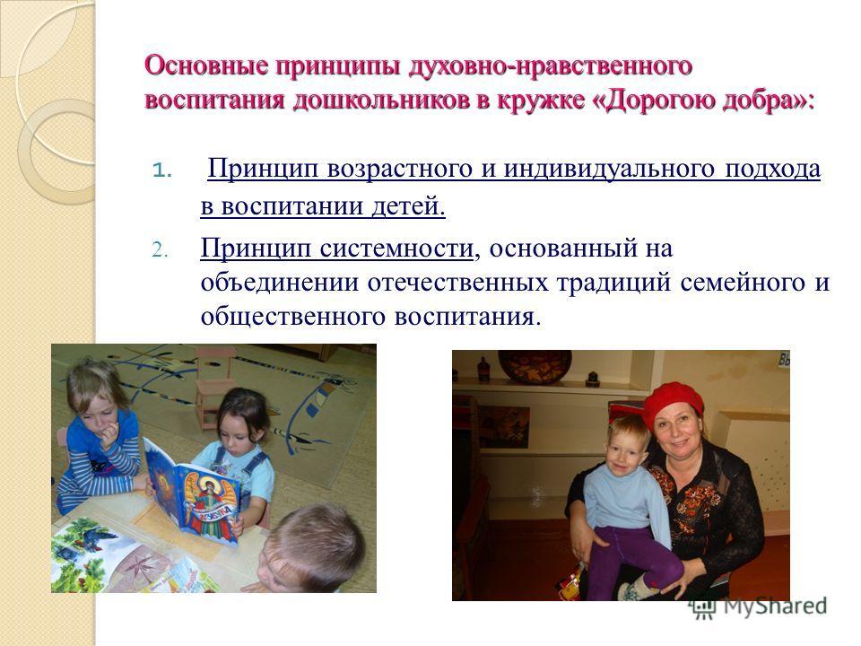 Основные принципы духовно-нравственного воспитания дошкольников в кружке «Дорогою добра»: 1. Принцип возрастного и индивидуального подхода в воспитании детей. 2. Принцип системности, основанный на объединении отечественных традиций семейного и общест