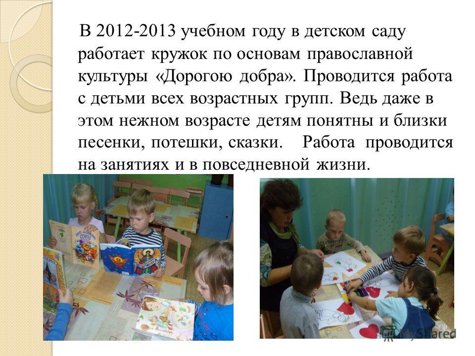 В 2012-2013 учебном году в детском саду работает кружок по основам православной культуры «Дорогою добра». Проводится работа с детьми всех возрастных групп. Ведь даже в этом нежном возрасте детям понятны и близки песенки, потешки, сказки. Работа прово