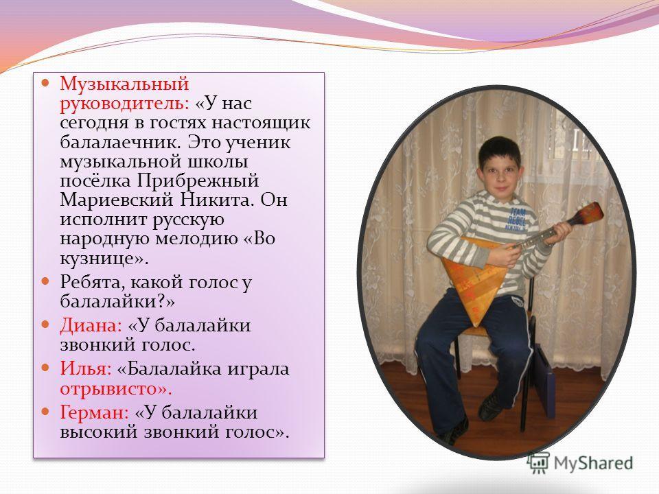 Музыкальный руководитель: «У нас сегодня в гостях настоящик балалаечник. Это ученик музыкальной школы посёлка Прибрежный Мариевский Никита. Он исполнит русскую народную мелодию «Во кузнице». Ребята, какой голос у балалайки?» Диана: «У балалайки звонк