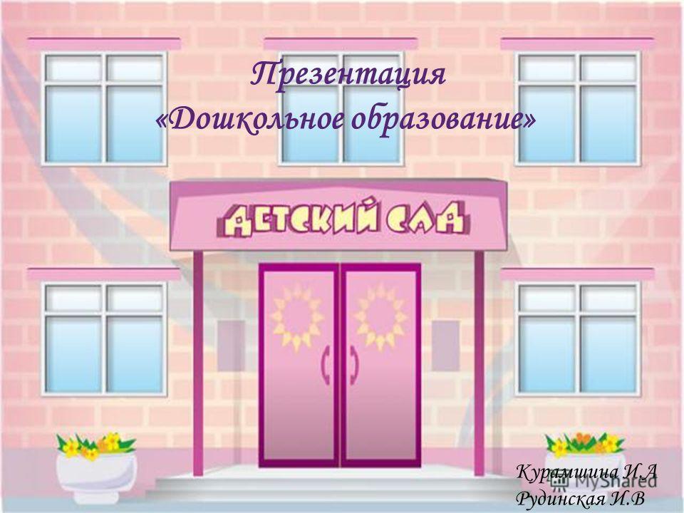 Презентация «Дошкольное образование» Курамшина И.А Рудинская И.В