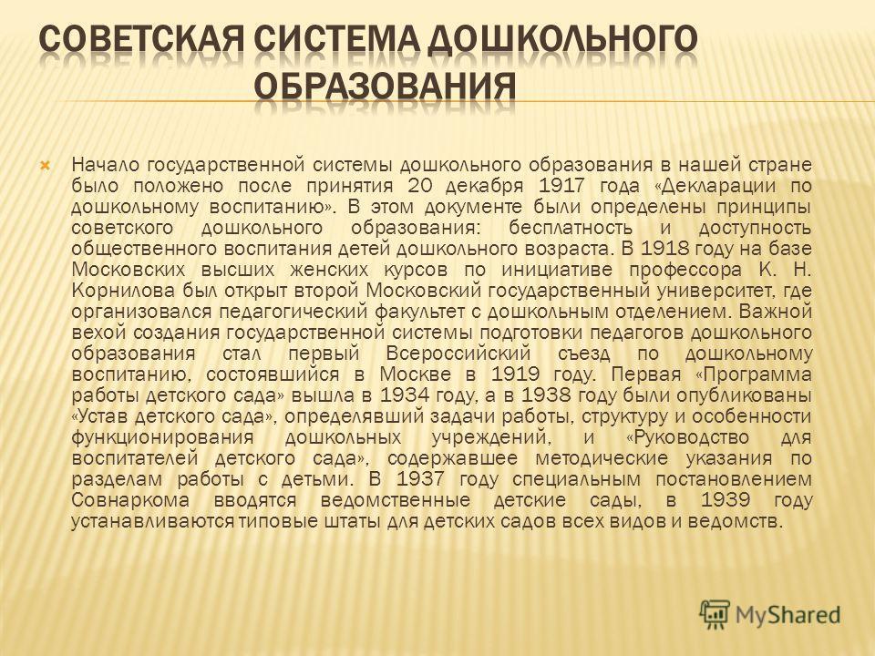 Начало государственной системы дошкольного образования в нашей стране было положено после принятия 20 декабря 1917 года «Декларации по дошкольному воспитанию». В этом документе были определены принципы советского дошкольного образования: бесплатность