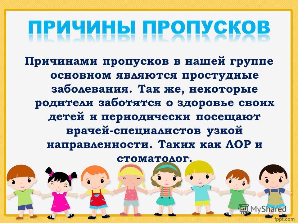 Причинами пропусков в нашей группе основном являются простудные заболевания. Так же, некоторые родители заботятся о здоровье своих детей и периодически посещают врачей-специалистов узкой направленности. Таких как ЛОР и стоматолог.