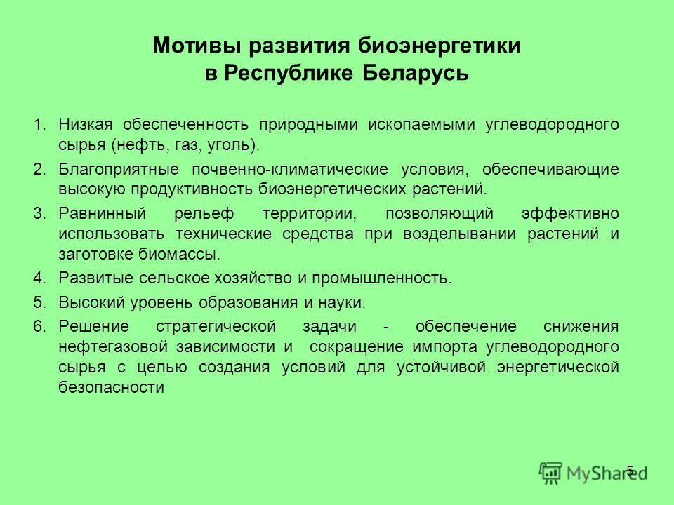 Мотивы развития биоэнергетики в Республике Беларусь 1.Низкая обеспеченность природными ископаемыми углеводородного сырья (нефть, газ, уголь). 2.Благоприятные почвенно-климатические условия, обеспечивающие высокую продуктивность биоэнергетических раст