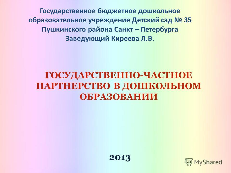 Государственное бюджетное дошкольное образовательное учреждение Детский сад 35 Пушкинского района Санкт – Петербурга Заведующий Киреева Л.В. ГОСУДАРСТВЕННО-ЧАСТНОЕ ПАРТНЕРСТВО В ДОШКОЛЬНОМ ОБРАЗОВАНИИ 2013