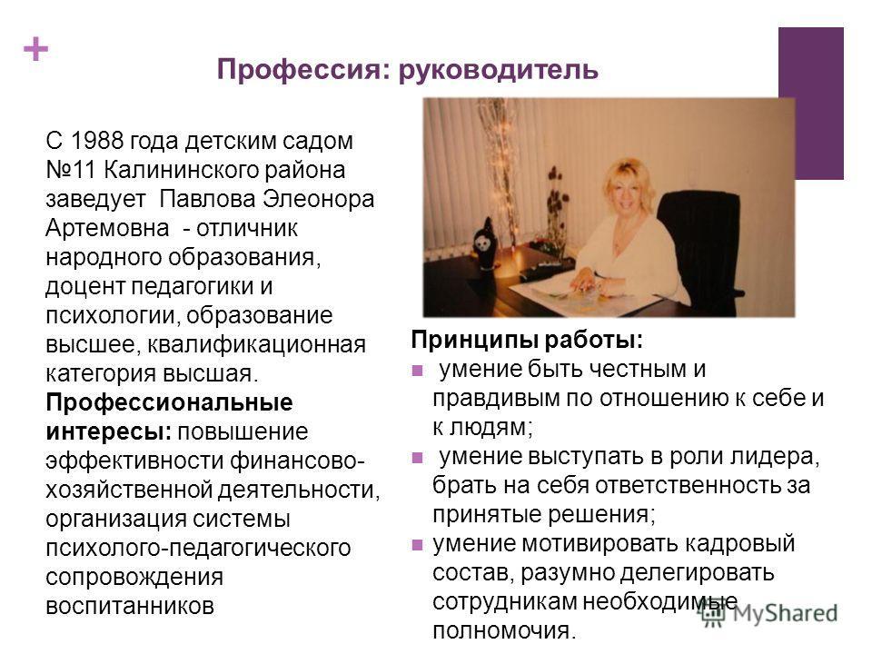 + Профессия: руководитель С 1988 года детским садом 11 Калининского района заведует Павлова Элеонора Артемовна - отличник народного образования, доцент педагогики и психологии, образование высшее, квалификационная категория высшая. Профессиональные и