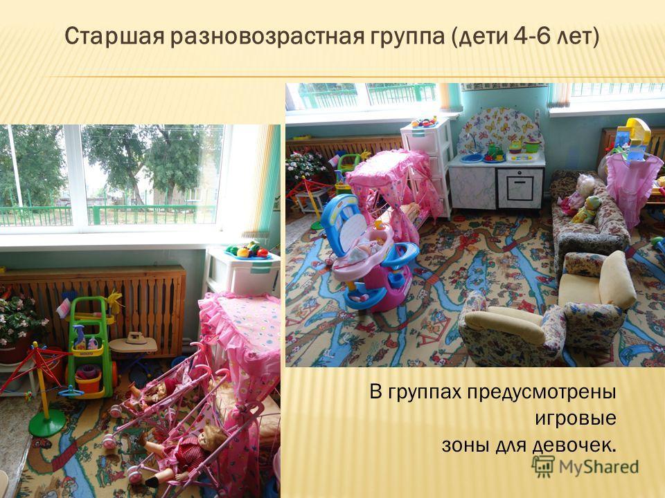 Старшая разновозрастная группа (дети 4-6 лет) В группах предусмотрены игровые зоны для девочек.