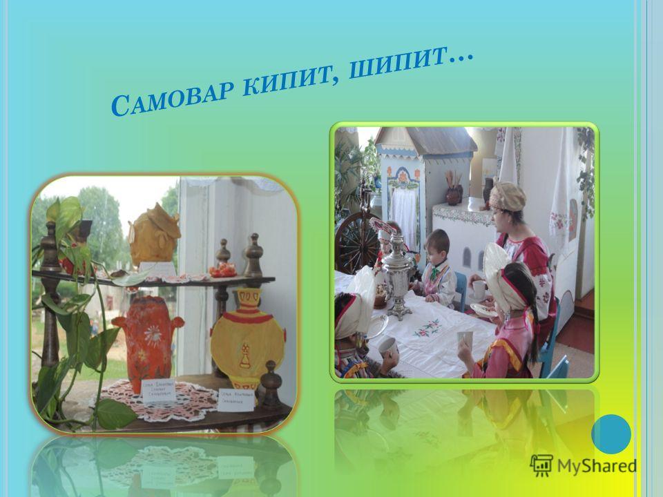 С АМОВАР КИПИТ, ШИПИТ …