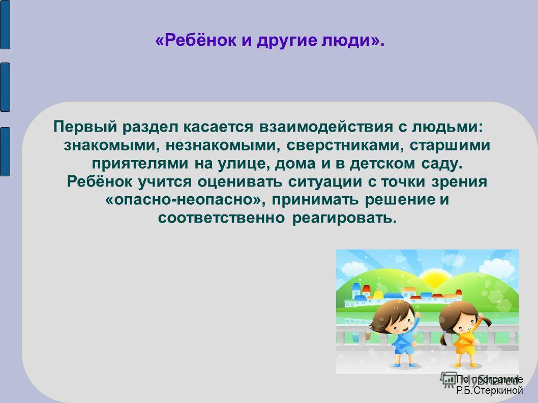 «Ребёнок и другие люди». Первый раздел касается взаимодействия с людьми: знакомыми, незнакомыми, сверстниками, старшими приятелями на улице, дома и в детском саду. Ребёнок учится оценивать ситуации с точки зрения «опасно-неопасно», принимать решение