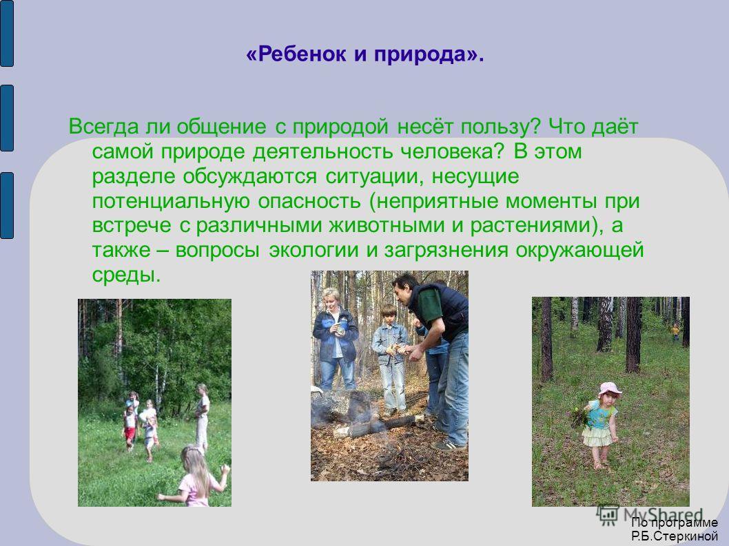 «Ребенок и природа». Всегда ли общение с природой несёт пользу? Что даёт самой природе деятельность человека? В этом разделе обсуждаются ситуации, несущие потенциальную опасность (неприятные моменты при встрече с различными животными и растениями), а