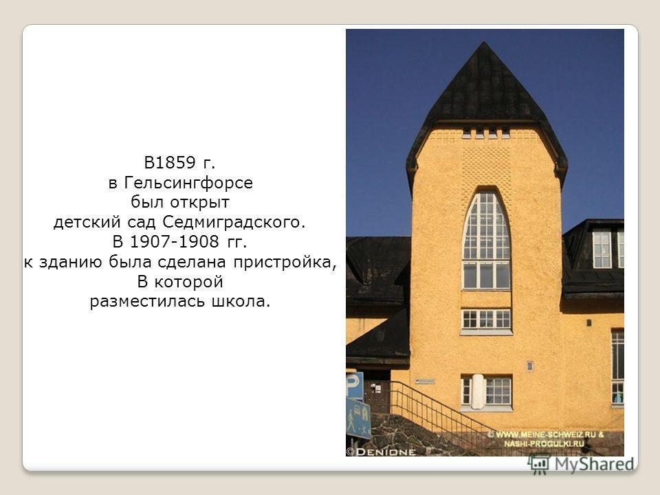 В1859 г. в Гельсингфорсе был открыт детский сад Седмиградского. В 1907-1908 гг. к зданию была сделана пристройка, В которой разместилась школа.