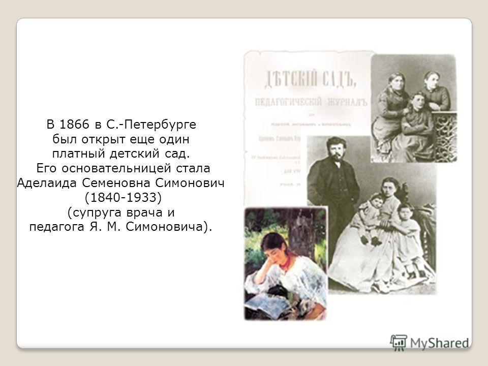 В 1866 в С.-Петербурге был открыт еще один платный детский сад. Его основательницей стала Аделаида Семеновна Симонович (1840-1933) (супруга врача и педагога Я. М. Симоновича).