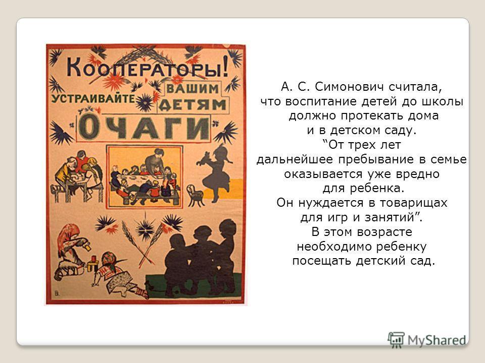 А. С. Симонович считала, что воспитание детей до школы должно протекать дома и в детском саду. От трех лет дальнейшее пребывание в семье оказывается уже вредно для ребенка. Он нуждается в товарищах для игр и занятий. В этом возрасте необходимо ребенк
