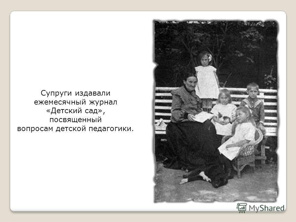Супруги издавали ежемесячный журнал «Детский сад», посвященный вопросам детской педагогики.