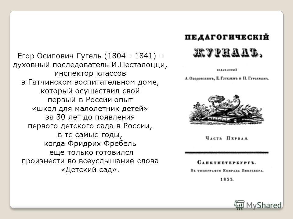 Егор Осипович Гугель (1804 - 1841) - духовный последователь И.Песталоцци, инспектор классов в Гатчинском воспитательном доме, который осуществил свой первый в России опыт «школ для малолетних детей» за 30 лет до появления первого детского сада в Росс