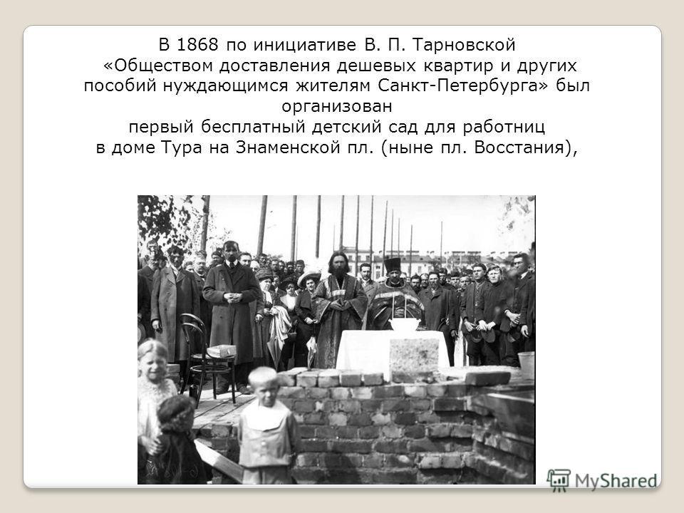 В 1868 по инициативе В. П. Тарновской «Обществом доставления дешевых квартир и других пособий нуждающимся жителям Санкт-Петербурга» был организован первый бесплатный детский сад для работниц в доме Тура на Знаменской пл. (ныне пл. Восстания),