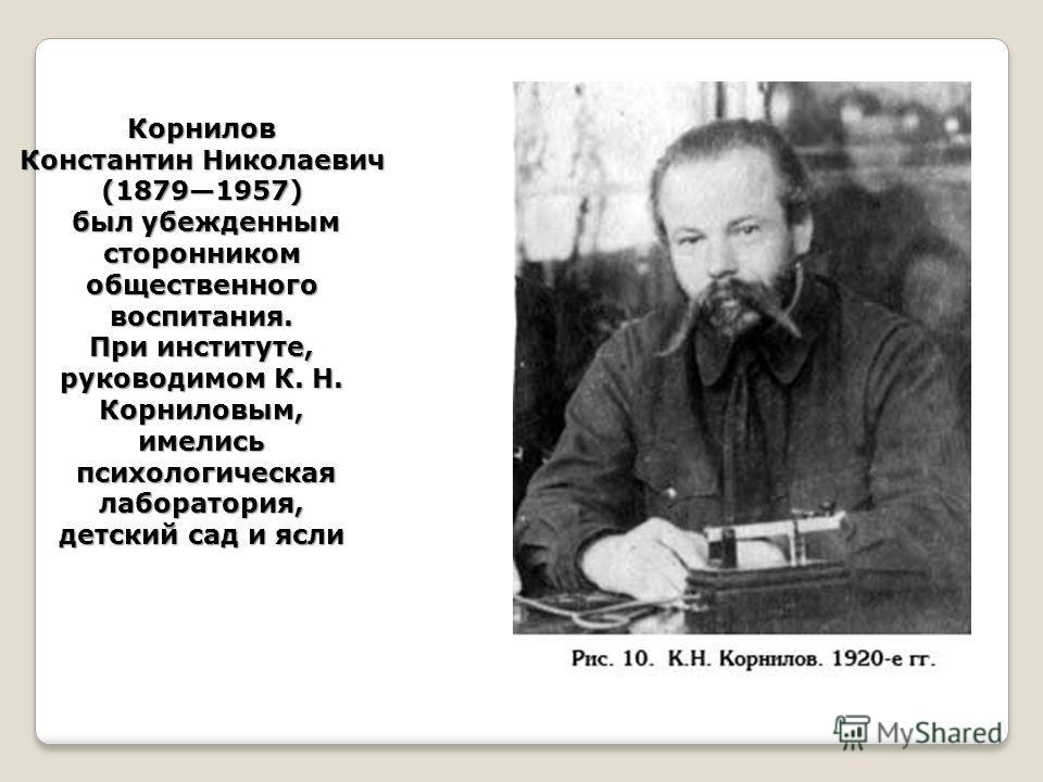 Корнилов Константин Николаевич (18791957) был убежденным сторонником общественного воспитания. При институте, руководимом К. Н. Корниловым, имелись психологическая лаборатория, детский сад и ясли