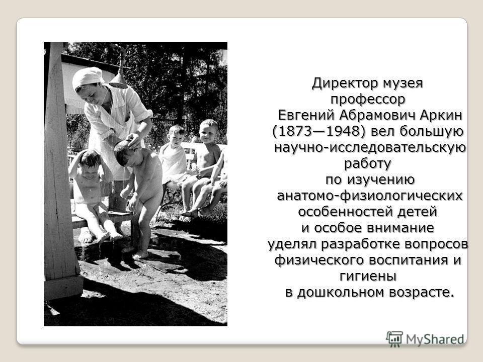 Директор музея профессор Евгений Абрамович Аркин (18731948) вел большую научно-исследовательскую работу по изучению анатомо-физиологических особенностей детей и особое внимание уделял разработке вопросов физического воспитания и гигиены в дошкольном