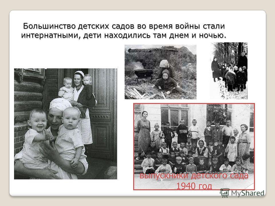 Большинство детских садов во время войны стали интернатными, дети находились там днем и ночью.