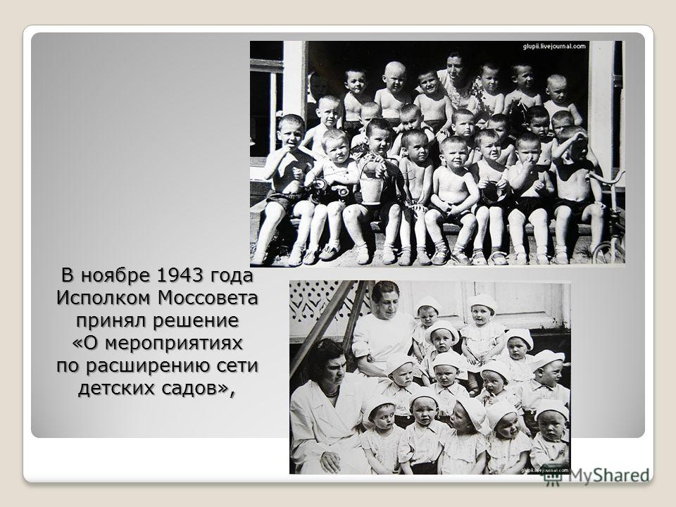 В ноябре 1943 года Исполком Моссовета принял решение «О мероприятиях по расширению сети детских садов»,