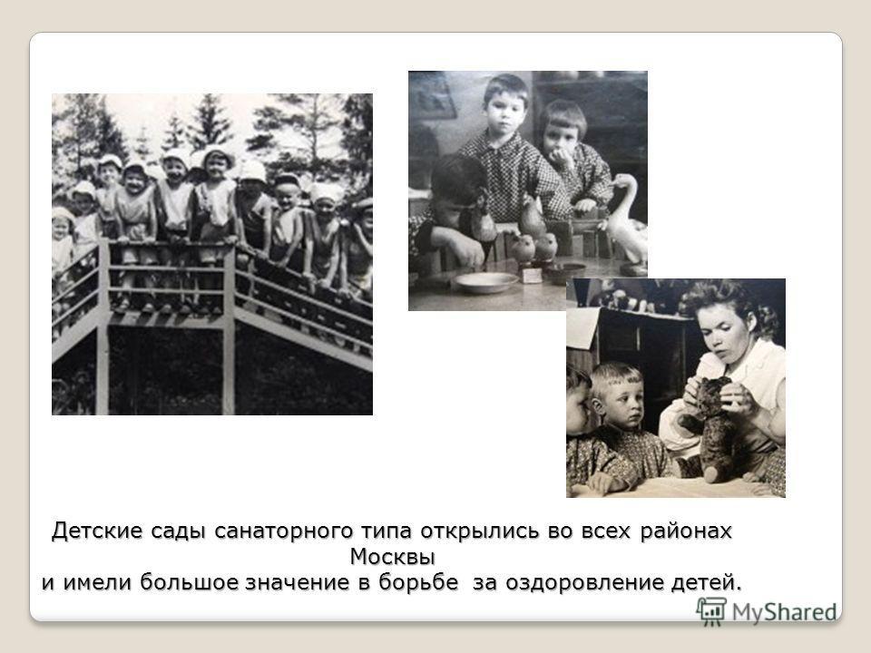 Детские сады санаторного типа открылись во всех районах Москвы и имели большое значение в борьбе за оздоровление детей.
