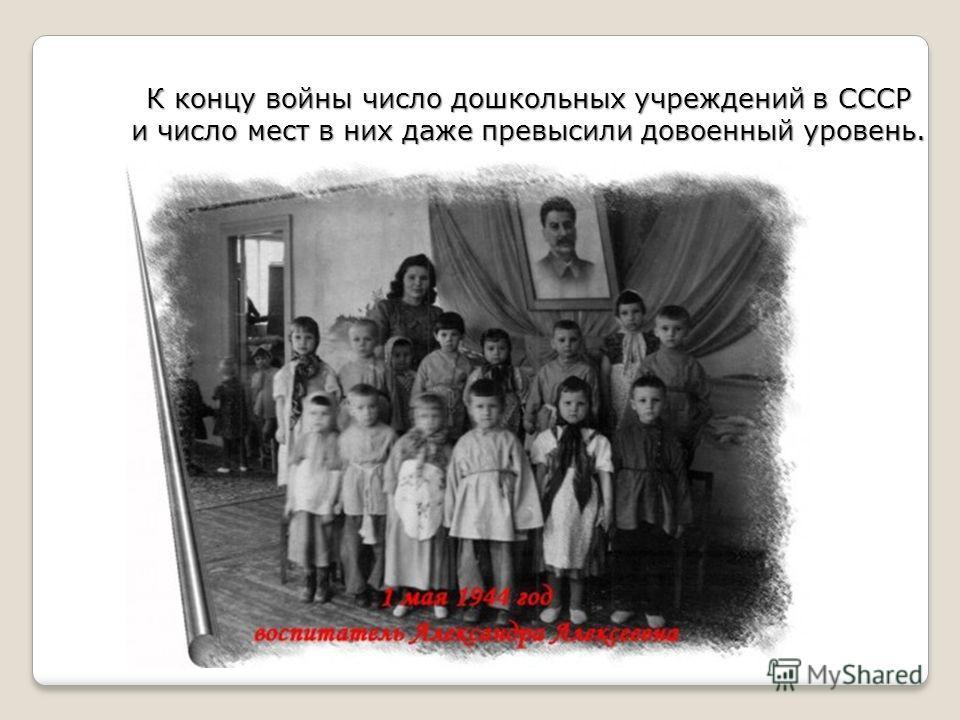 К концу войны число дошкольных учреждений в СССР и число мест в них даже превысили довоенный уровень.