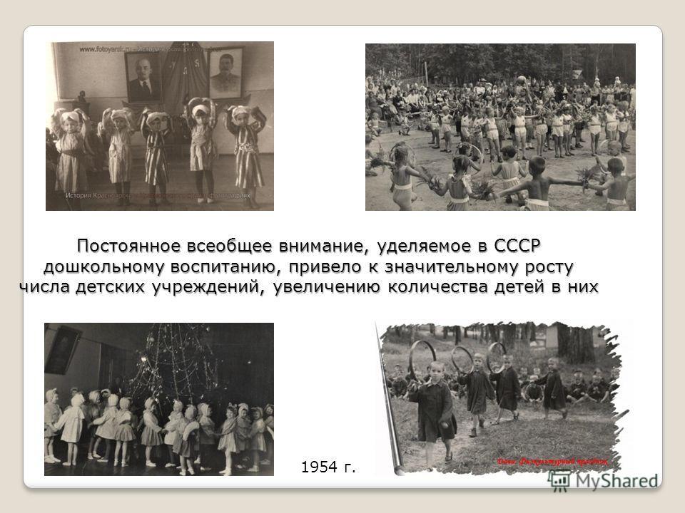 Постоянное всеобщее внимание, уделяемое в СССР дошкольному воспитанию, привело к значительному росту числа детских учреждений, увеличению количества детей в них 1954 г.