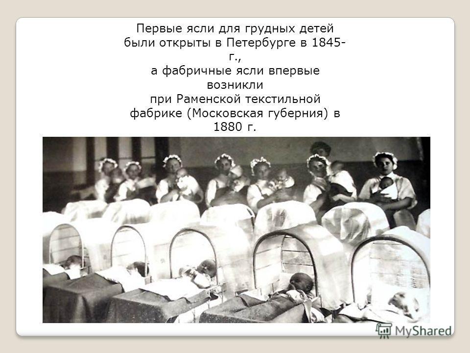Первые ясли для грудных детей были открыты в Петербурге в 1845- г., а фабричные ясли впервые возникли при Раменской текстильной фабрике (Московская губерния) в 1880 г.