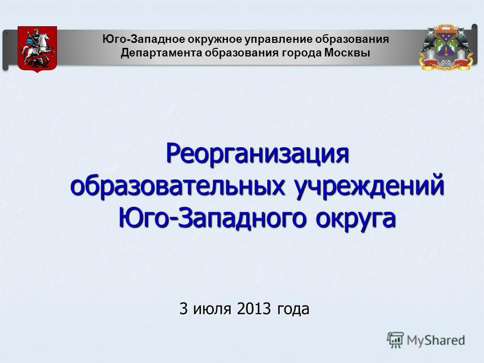 Реорганизация образовательных учреждений Юго-Западного округа 3 июля 2013 года Юго-Западное окружное управление образования Департамента образования города Москвы