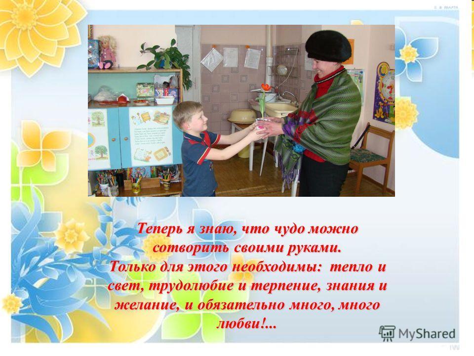 Теперь я знаю, что чудо можно сотворить своими руками. Только для этого необходимы: тепло и свет, трудолюбие и терпение, знания и желание, и обязательно много, много любви!...