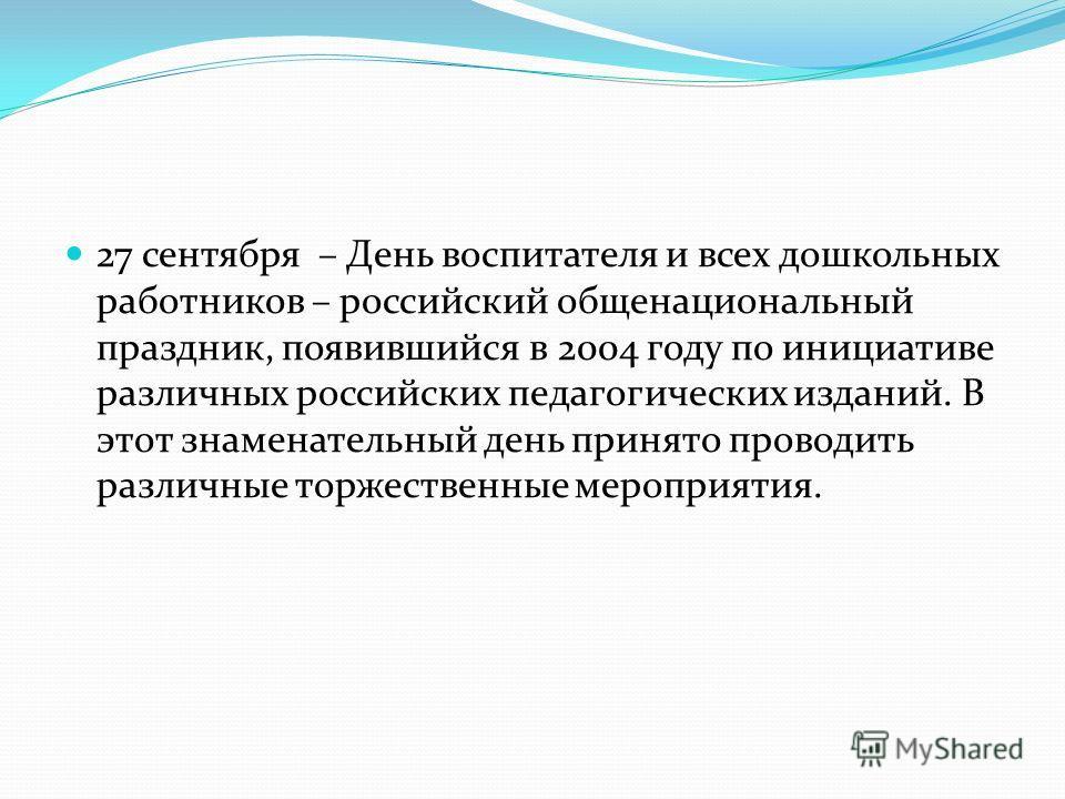 27 сентября – День воспитателя и всех дошкольных работников – российский общенациональный праздник, появившийся в 2004 году по инициативе различных российских педагогических изданий. В этот знаменательный день принято проводить различные торжественны