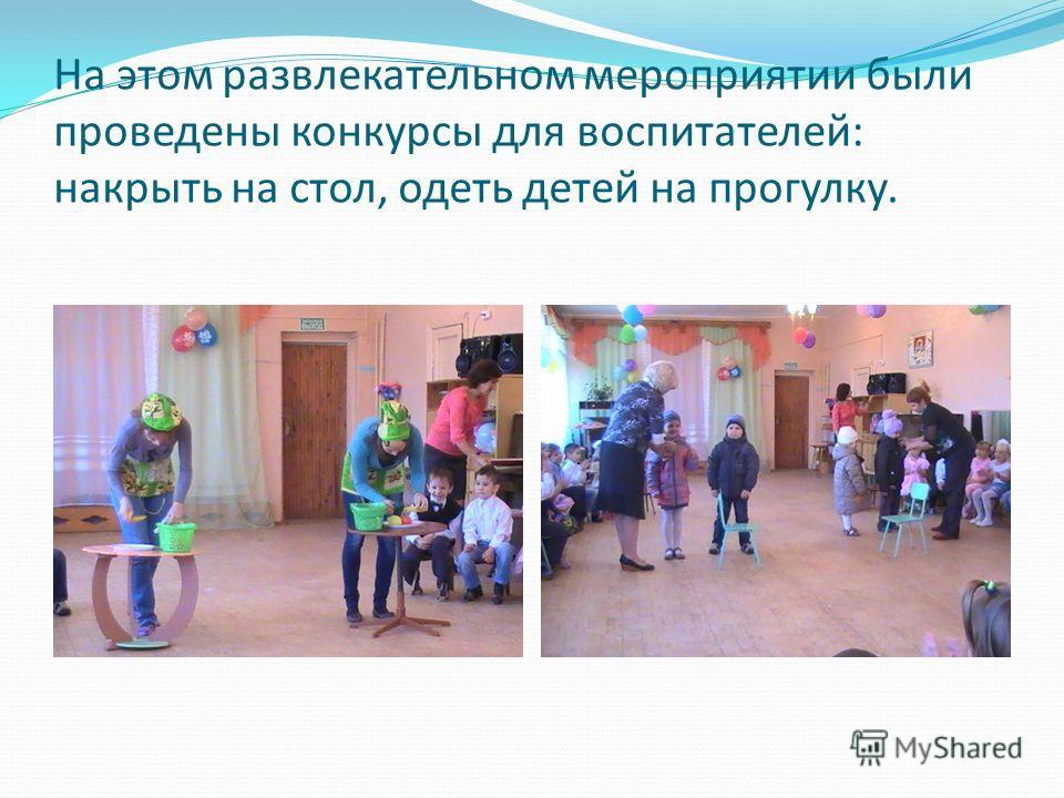 На этом развлекательном мероприятии были проведены конкурсы для воспитателей: накрыть на стол, одеть детей на прогулку.