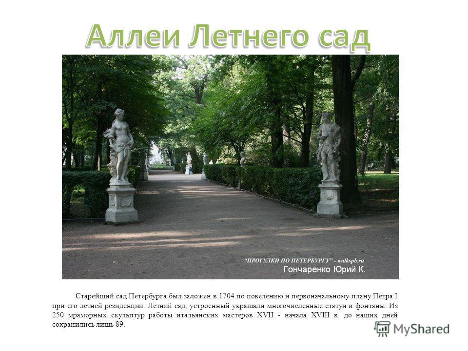 Старейший сад Петербурга был заложен в 1704 по повелению и первоначальному плану Петра I при его летней резиденции. Летний сад, устроенный украшали многочисленные статуи и фонтаны. Из 250 мраморных скульптур работы итальянских мастеров XVII - начала