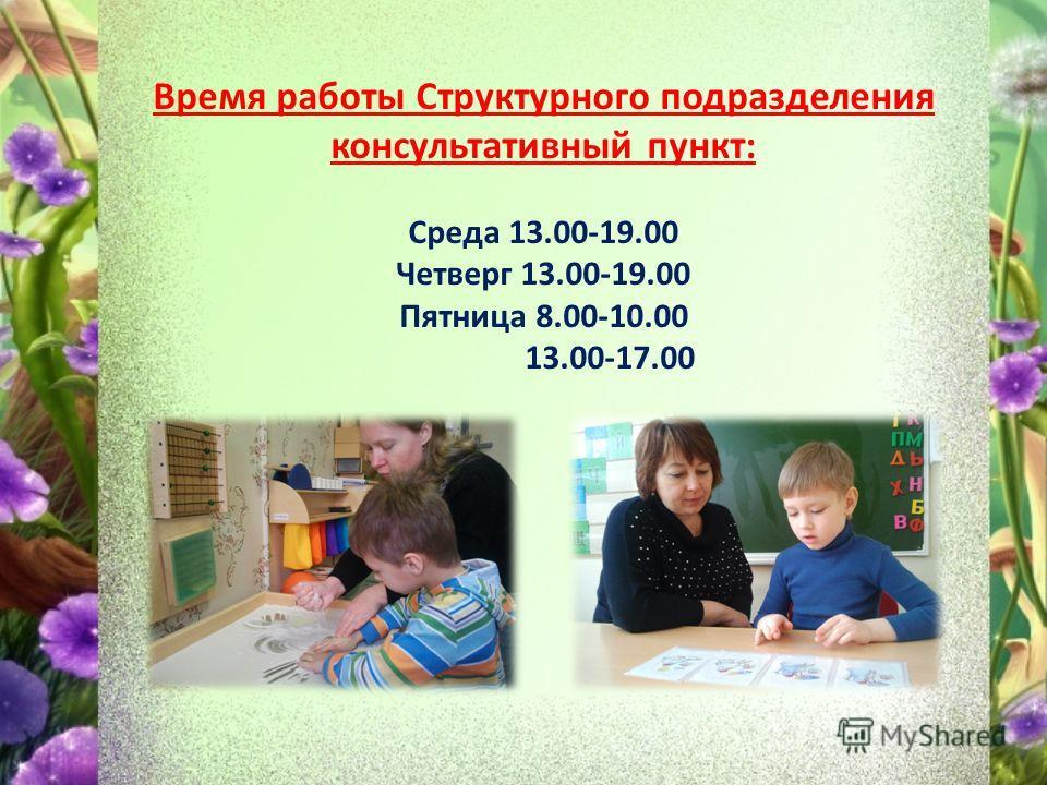 Время работы Структурного подразделения консультативный пункт: Среда 13.00-19.00 Четверг 13.00-19.00 Пятница 8.00-10.00 13.00-17.00