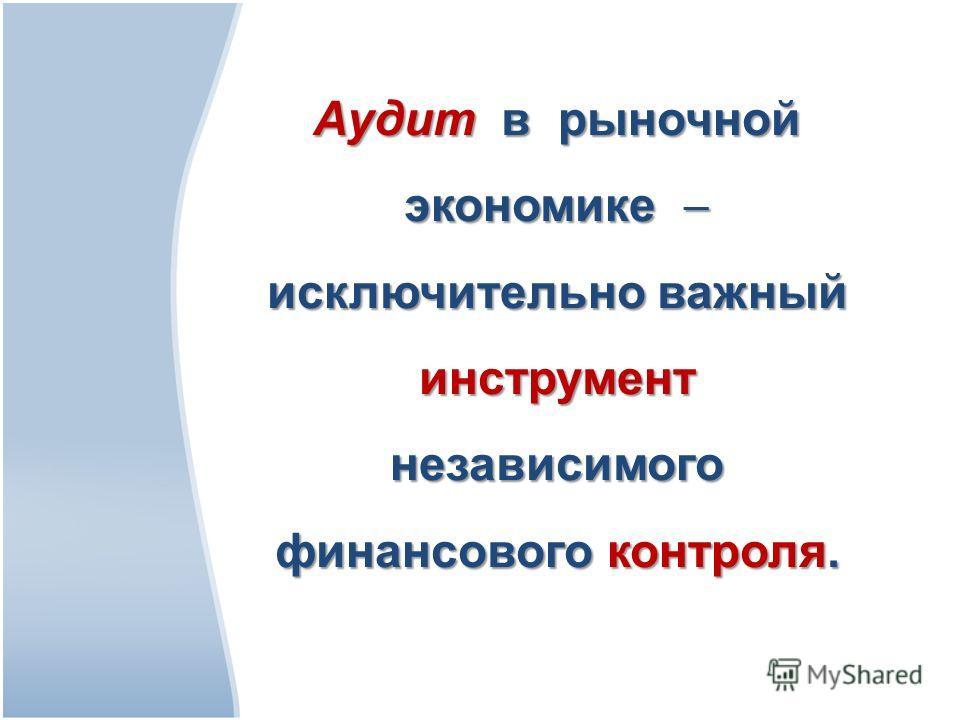 Аудит в рыночной экономике исключительно важный инструмент независимого финансового контроля.