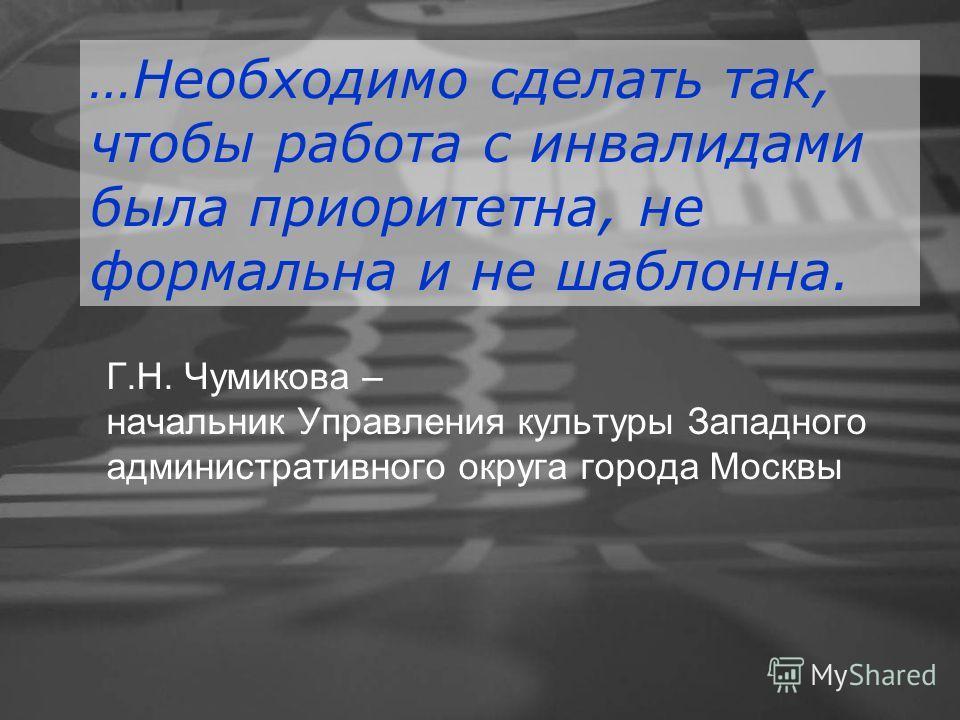 Г.Н. Чумикова – начальник Управления культуры Западного административного округа города Москвы …Необходимо сделать так, чтобы работа с инвалидами была приоритетна, не формальна и не шаблонна.