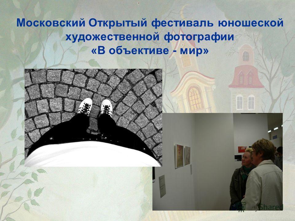 Московский Открытый фестиваль юношеской художественной фотографии «В объективе - мир»