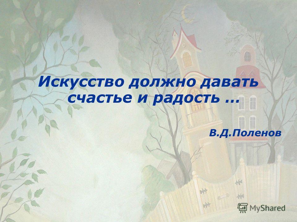 Искусство должно давать счастье и радость … В.Д.Поленов