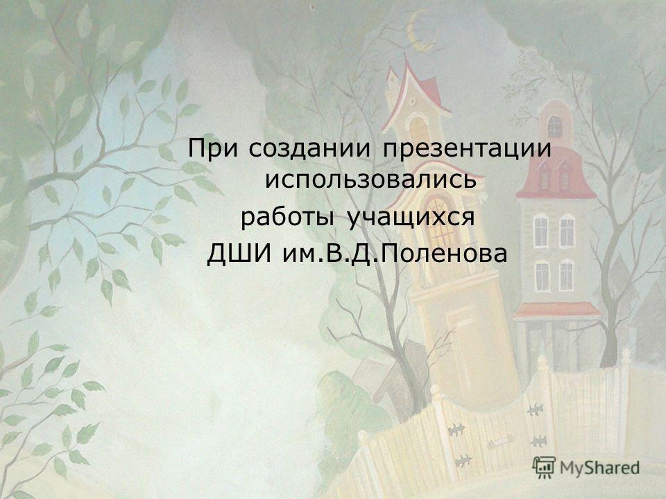 При создании презентации использовались работы учащихся ДШИ им.В.Д.Поленова