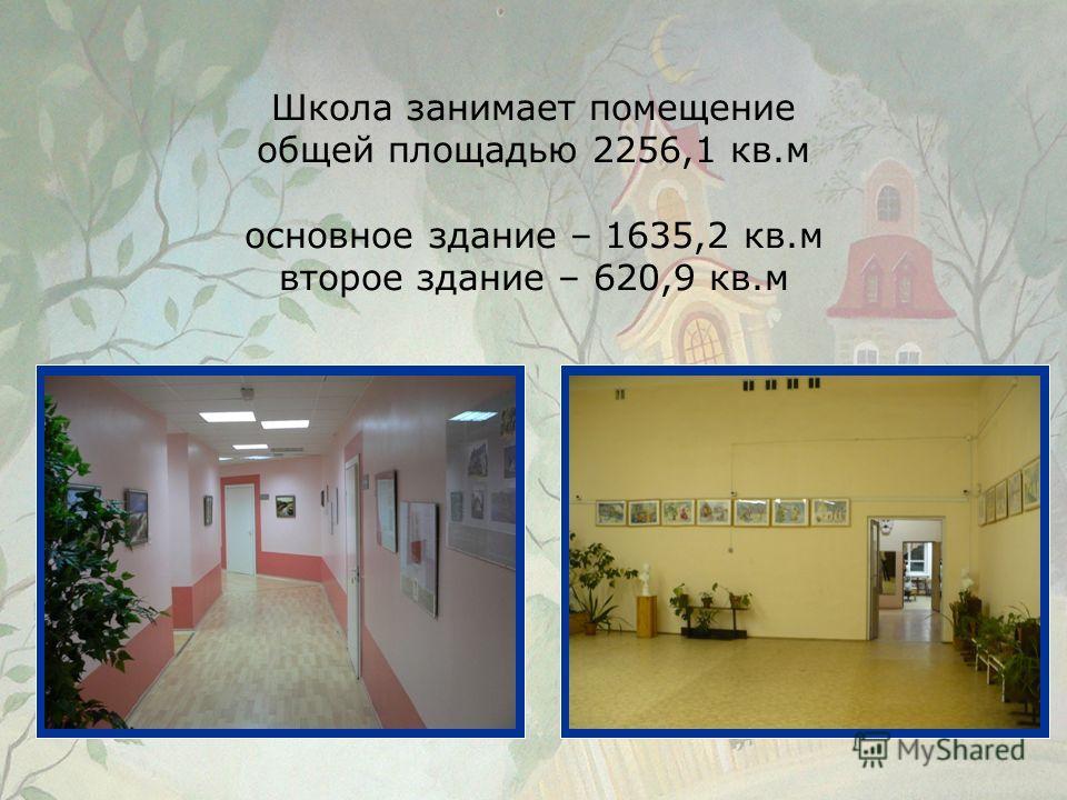 Школа занимает помещение общей площадью 2256,1 кв.м основное здание – 1635,2 кв.м второе здание – 620,9 кв.м